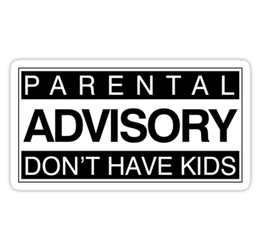 PARENTAL ADVISORY DONT HAVE KIDS  Childfree I dont want
